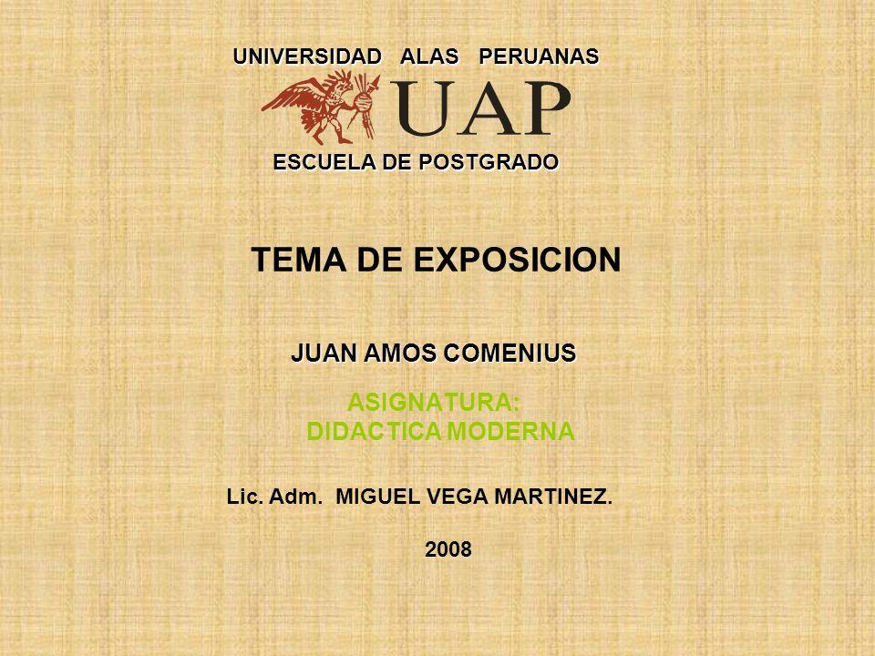 JUAN AMOS COMENIUS TEMA DE EXPOSICION JUAN AMOS COMENIUS ASIGNATURA: DIDACTICA MODERNA UNIVERSIDAD ALAS PERUANAS ESCUELA DE POSTGRADO Lic. Adm. MIGUEL