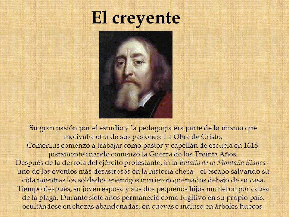 El creyente Su gran pasión por el estudio y la pedagogía era parte de lo mismo que motivaba otra de sus pasiones: La Obra de Cristo. Comenius comenzó