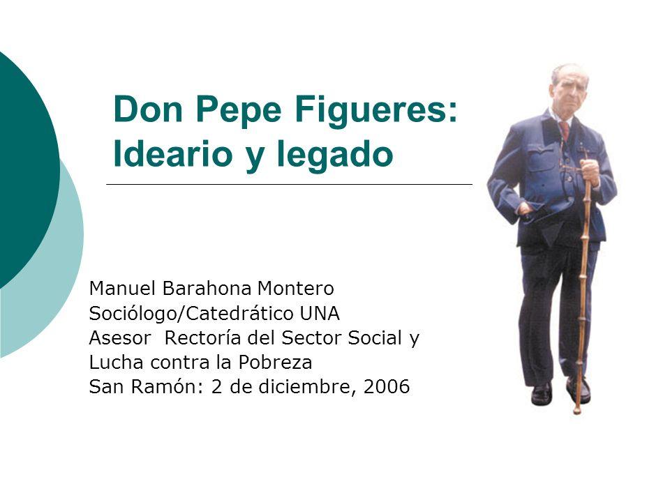 Don Pepe Figueres: Ideario y legado Manuel Barahona Montero Sociólogo/Catedrático UNA Asesor Rectoría del Sector Social y Lucha contra la Pobreza San