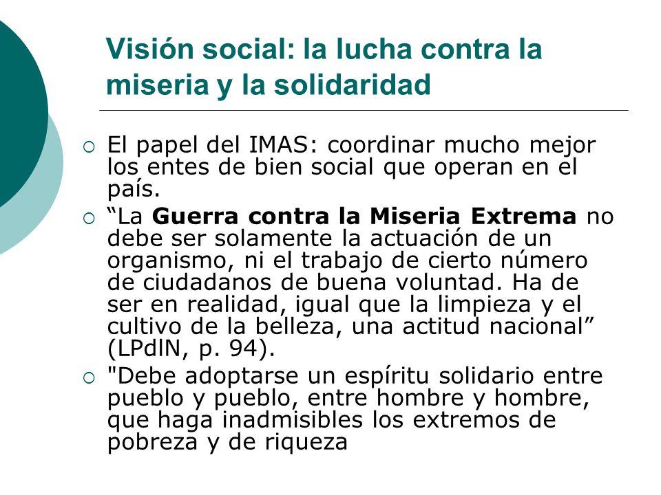 Visión social: la lucha contra la miseria y la solidaridad El papel del IMAS: coordinar mucho mejor los entes de bien social que operan en el país. La