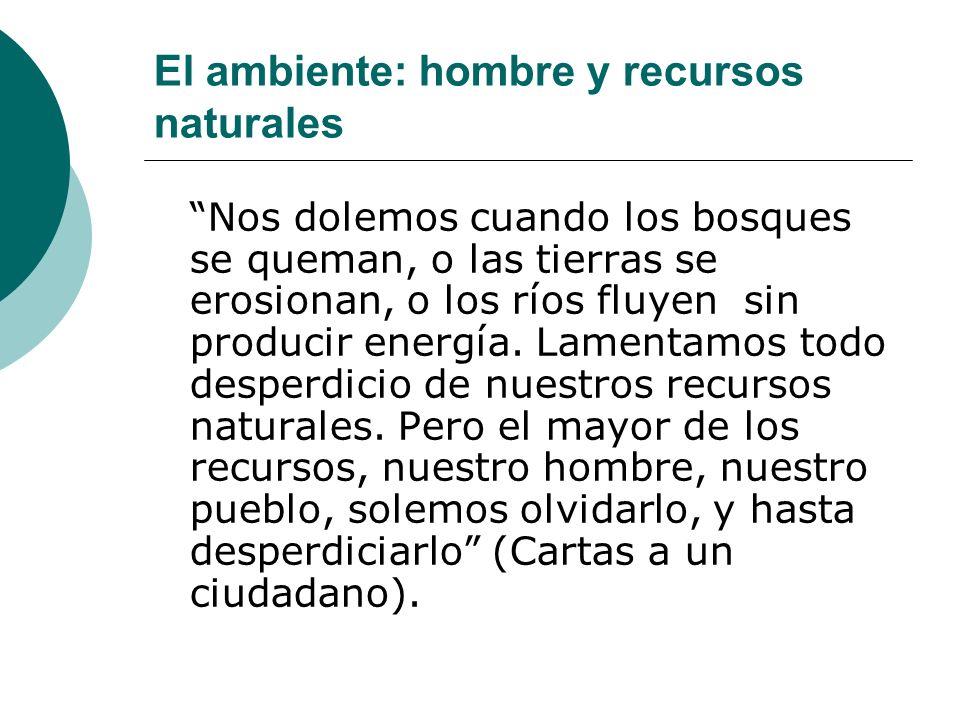 El ambiente: hombre y recursos naturales Nos dolemos cuando los bosques se queman, o las tierras se erosionan, o los ríos fluyen sin producir energía.