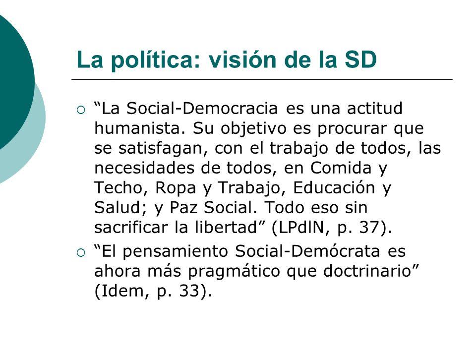 La política: visión de la SD La Social-Democracia es una actitud humanista. Su objetivo es procurar que se satisfagan, con el trabajo de todos, las ne
