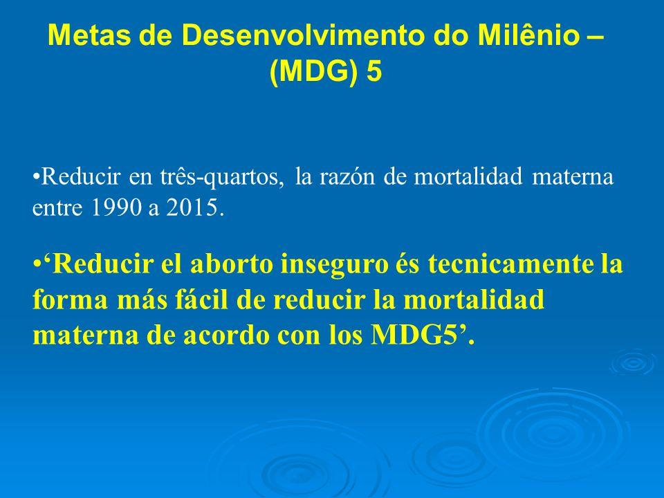Metas de Desenvolvimento do Milênio – (MDG) 5 Reducir en três-quartos, la razón de mortalidad materna entre 1990 a 2015. Reducir el aborto inseguro és