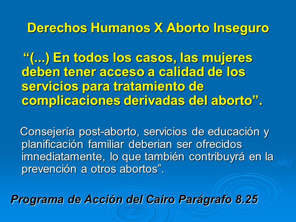 Derechos Humanos X Aborto Inseguro (...) En todos los casos, las mujeres deben tener acceso a calidad de los servicios para tratamiento de complicacio