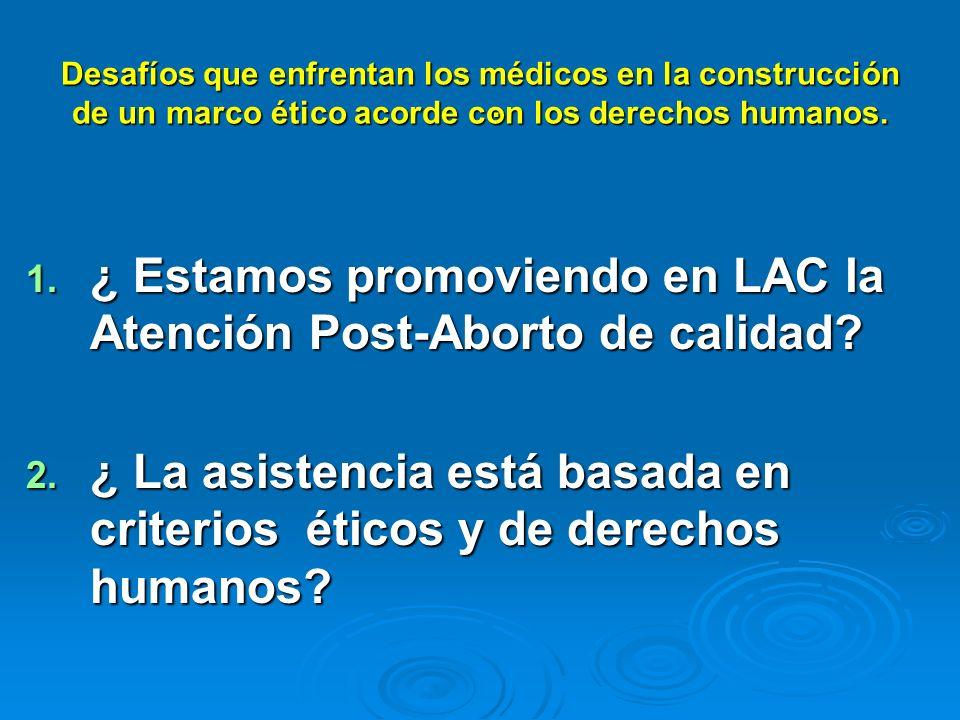 1. ¿ Estamos promoviendo en LAC la Atención Post-Aborto de calidad? 2. ¿ La asistencia está basada en criterios éticos y de derechos humanos? Desafíos