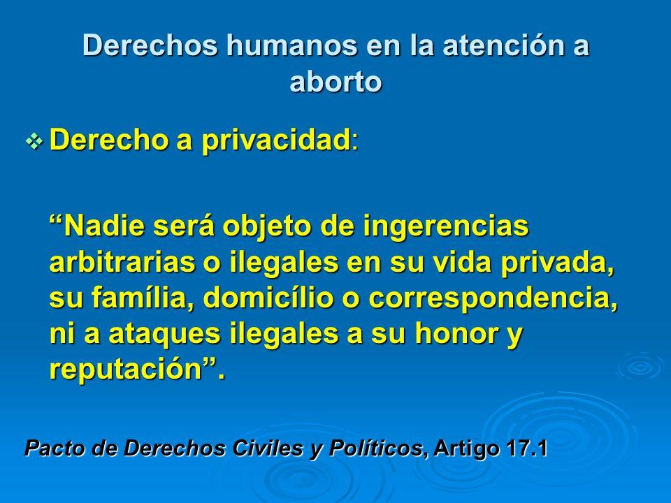 Derechos humanos en la atención a aborto Derecho a privacidad: Derecho a privacidad: Nadie será objeto de ingerencias arbitrarias o ilegales en su vid