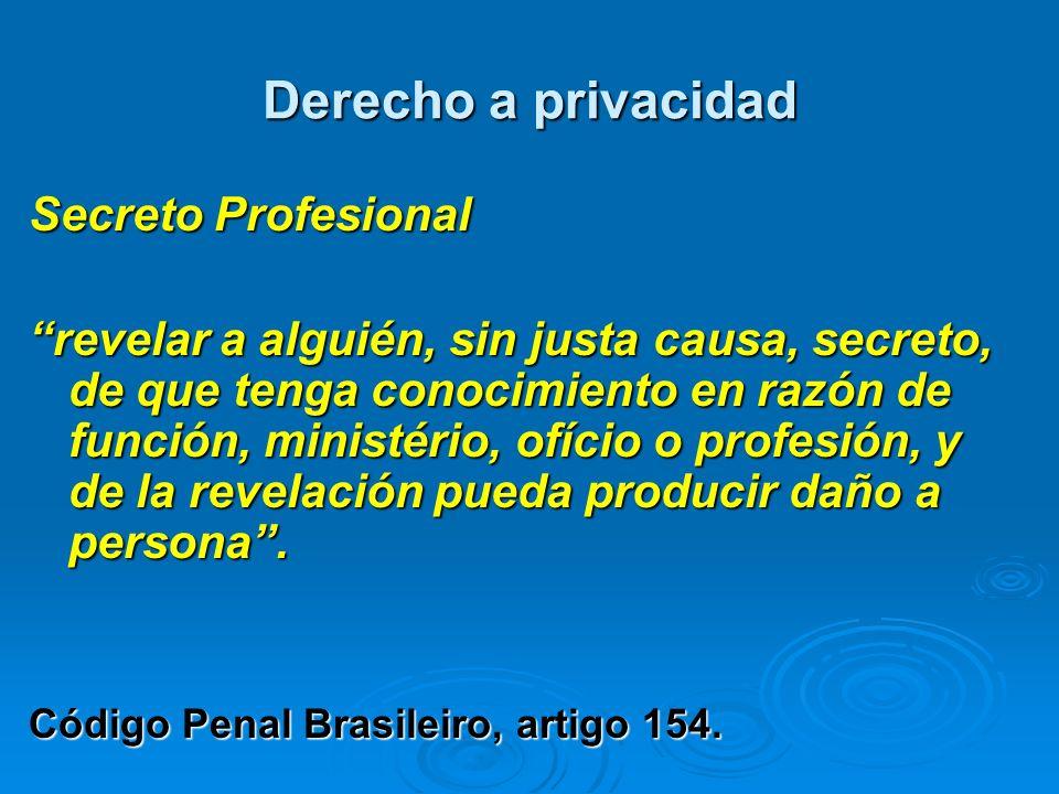 Derecho a privacidad Secreto Profesional revelar a alguién, sin justa causa, secreto, de que tenga conocimiento en razón de función, ministério, ofíci