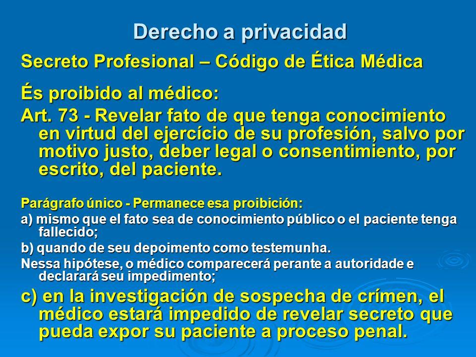 Derecho a privacidad Secreto Profesional – Código de Ética Médica És proibido al médico: Art. 73 - Revelar fato de que tenga conocimiento en virtud de