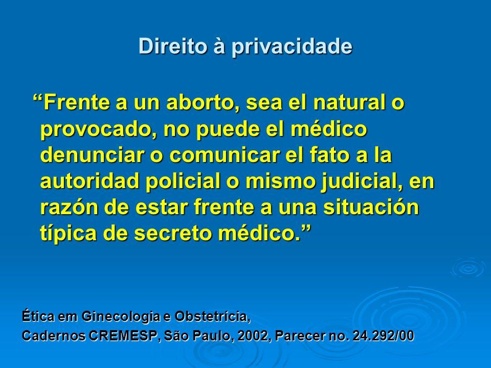 Direito à privacidade Frente a un aborto, sea el natural o provocado, no puede el médico denunciar o comunicar el fato a la autoridad policial o mismo