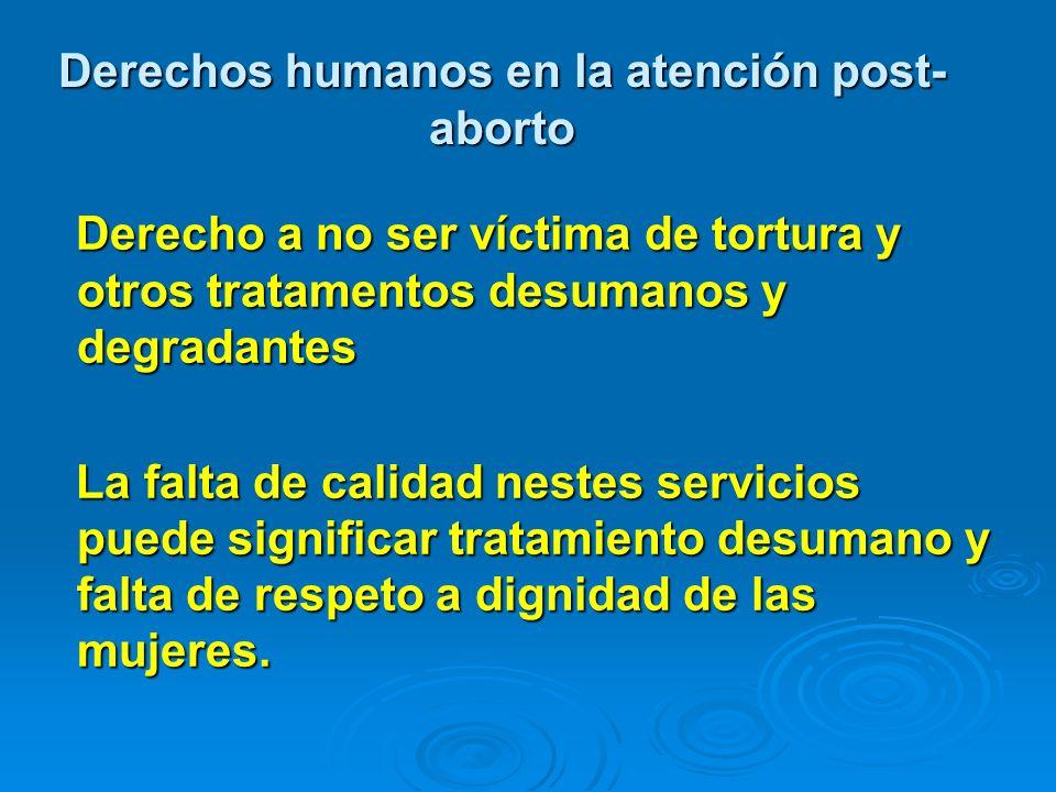 Derechos humanos en la atención post- aborto Derecho a no ser víctima de tortura y otros tratamentos desumanos y degradantes Derecho a no ser víctima