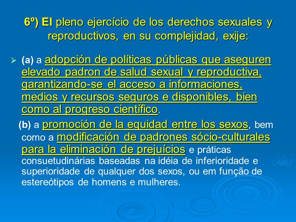 6º) El pleno ejercício de los derechos sexuales y reproductivos, en su complejidad, exije: adopción de políticas públicas que aseguren elevado padron