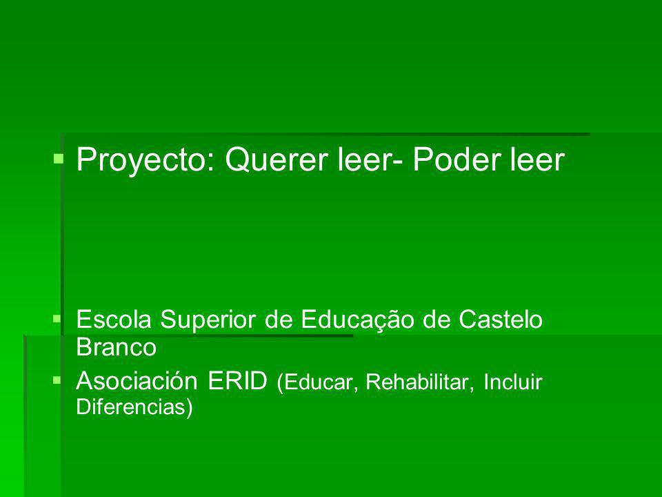 Proyecto: Querer leer- Poder leer Escola Superior de Educação de Castelo Branco Asociación ERID (Educar, Rehabilitar, Incluir Diferencias)