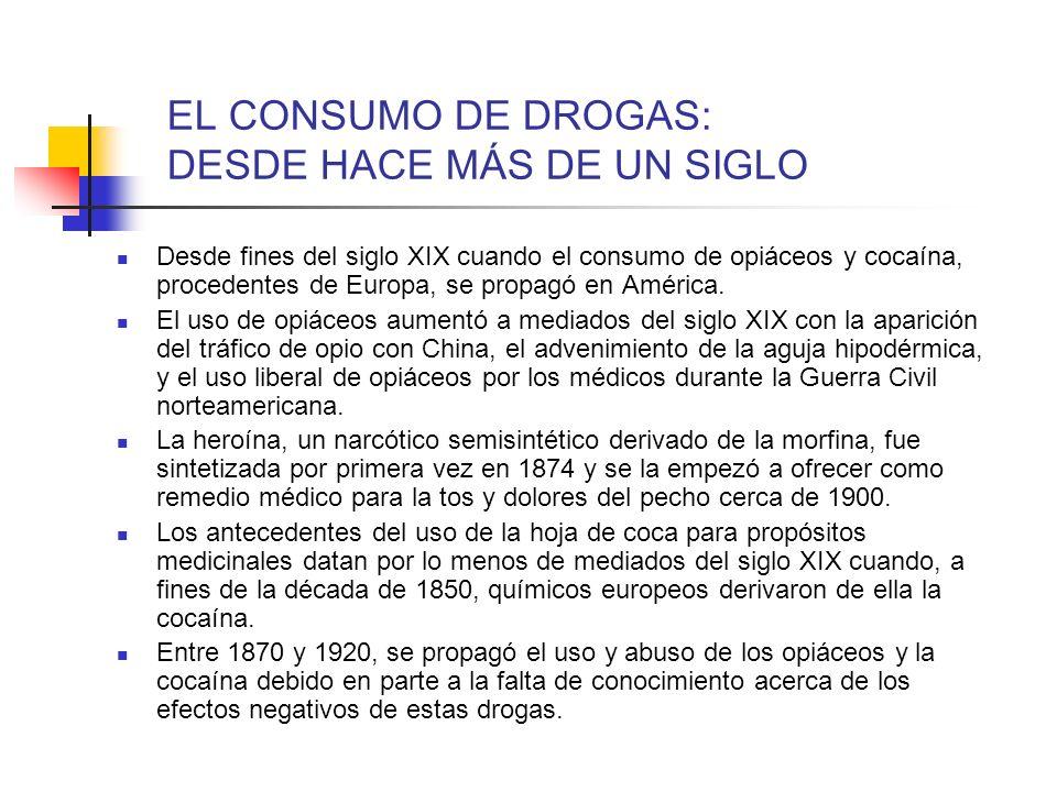 EL CONSUMO DE DROGAS: DESDE HACE MÁS DE UN SIGLO Desde fines del siglo XIX cuando el consumo de opiáceos y cocaína, procedentes de Europa, se propagó