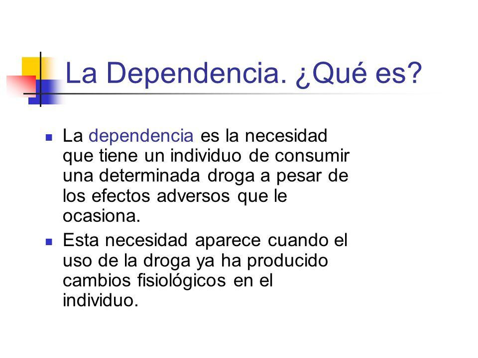 La Dependencia. ¿Qué es? La dependencia es la necesidad que tiene un individuo de consumir una determinada droga a pesar de los efectos adversos que l