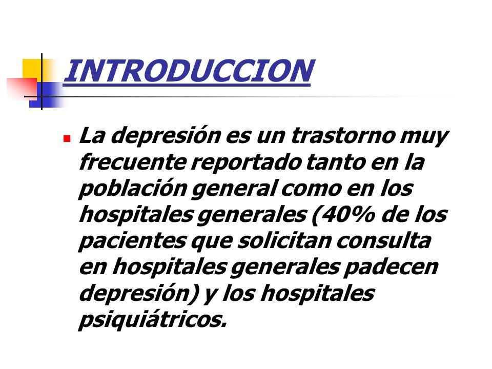 INTRODUCCION La depresión es un trastorno muy frecuente reportado tanto en la población general como en los hospitales generales (40% de los pacientes