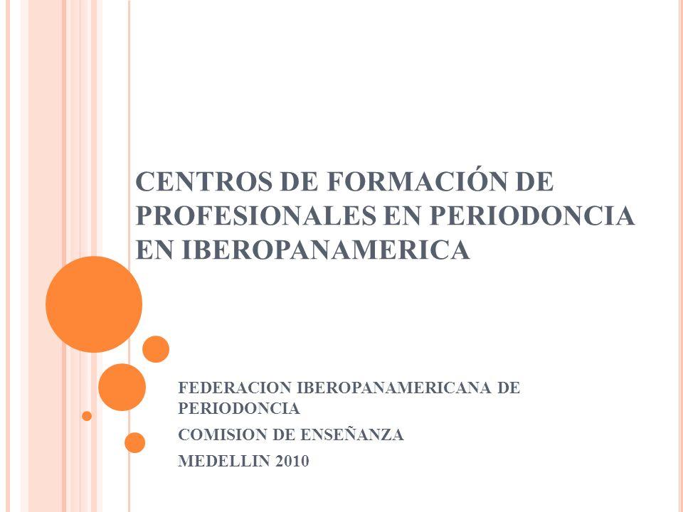 CENTROS DE FORMACIÓN DE PROFESIONALES EN PERIODONCIA EN IBEROPANAMERICA FEDERACION IBEROPANAMERICANA DE PERIODONCIA COMISION DE ENSEÑANZA MEDELLIN 201