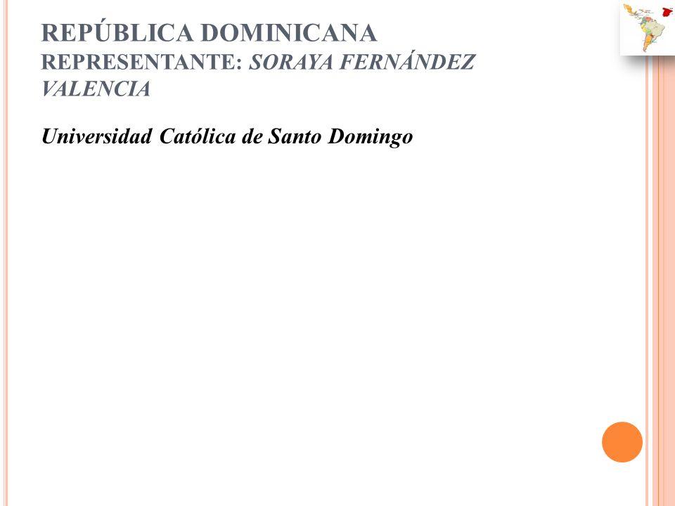 REPÚBLICA DOMINICANA REPRESENTANTE: SORAYA FERNÁNDEZ VALENCIA Universidad Católica de Santo Domingo