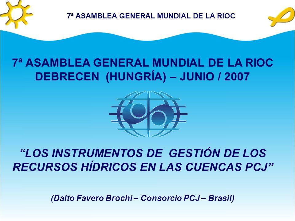 7ª ASAMBLEA GENERAL MUNDIAL DE LA RIOC DEBRECEN (HUNGRÍA) – JUNIO / 2007 LOS INSTRUMENTOS DE GESTIÓN DE LOS RECURSOS HÍDRICOS EN LAS CUENCAS PCJ (Dalto Favero Brochi – Consorcio PCJ – Brasil)