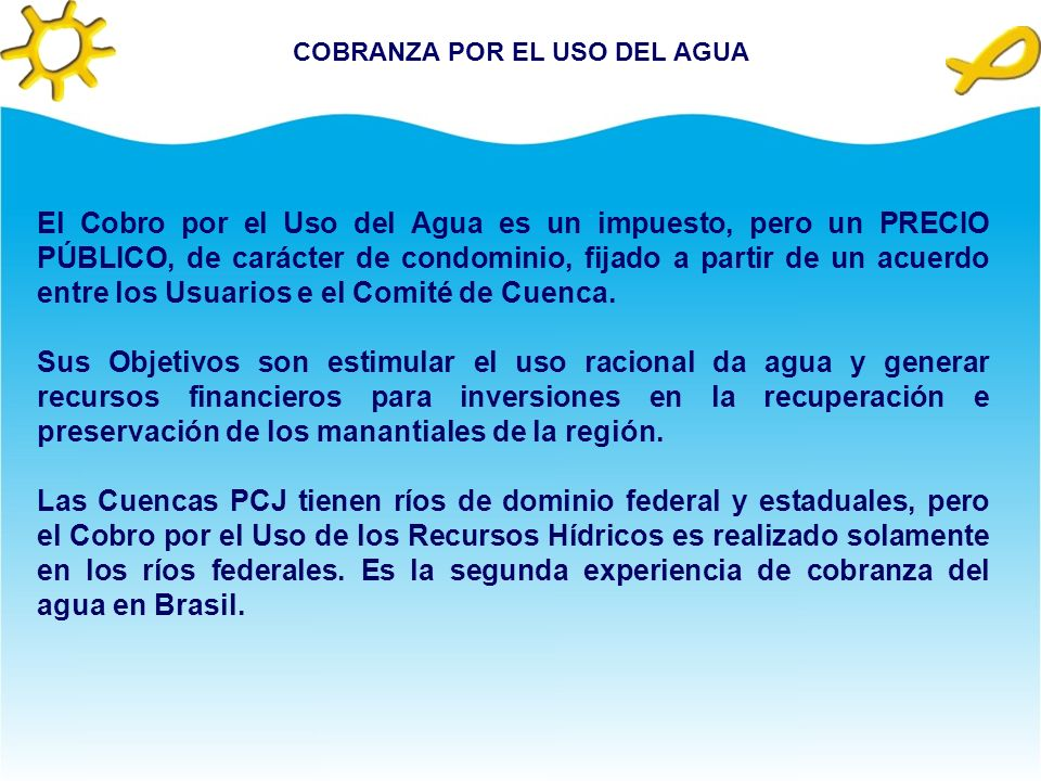 COBRANZA POR EL USO DEL AGUA El Cobro por el Uso del Agua es un impuesto, pero un PRECIO PÚBLICO, de carácter de condominio, fijado a partir de un acuerdo entre los Usuarios e el Comité de Cuenca.