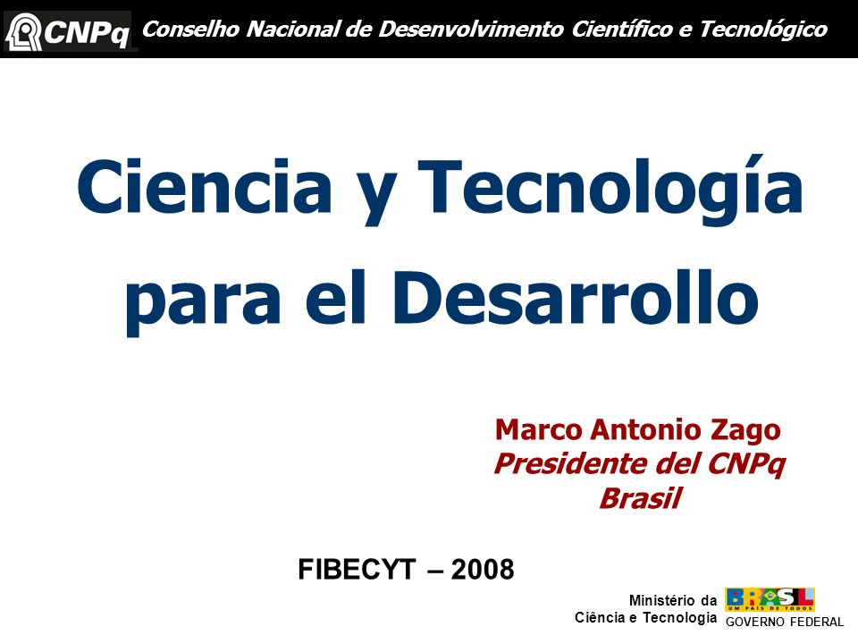 Conselho Nacional do Desenvolvimento Científico e Tecnológico GOVERNO FEDERAL Ministério da Ciência e Tecnologia Brasil Cuba Chile Argentina México Venezuela Uruguay Colombia 0,98 0,64 0,60 0,41 0,39 0,28 0,26 0,16 644 11 95 173 753 128 15 104 6.311 70 570 709 2.936 358 39 166 US$/ano P&D (millones)PIB (mil millones) Dispendios en P&D en América Latina % PIB