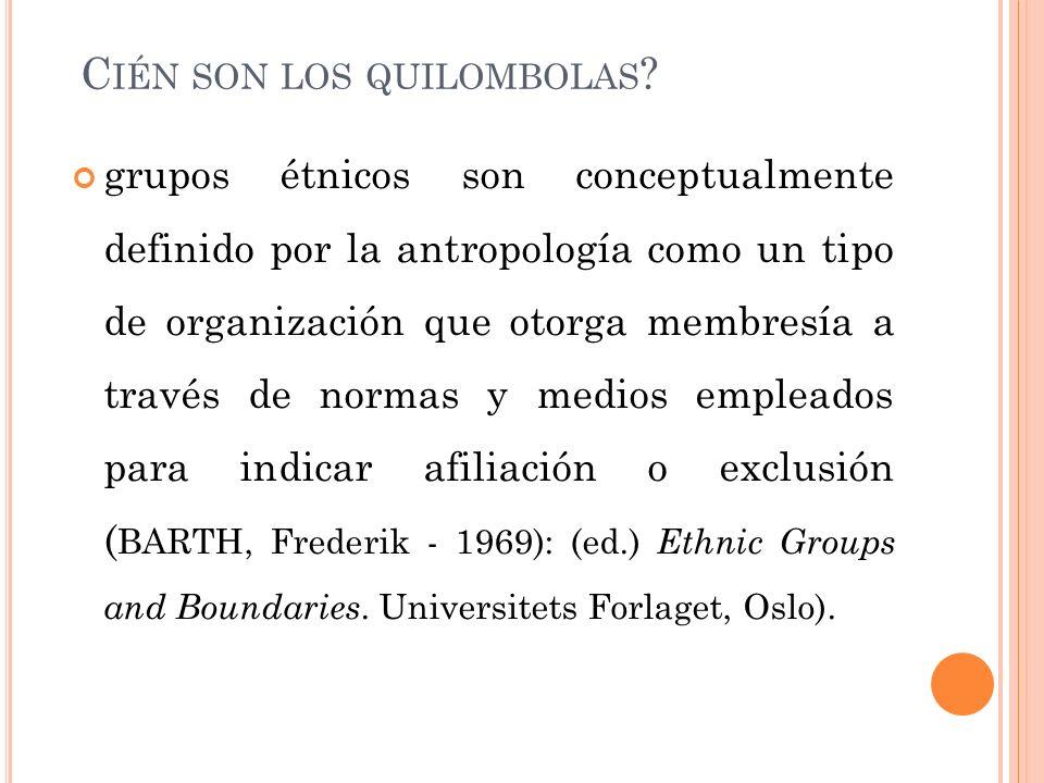 C IÉN SON LOS QUILOMBOLAS ? grupos étnicos son conceptualmente definido por la antropología como un tipo de organización que otorga membresía a través