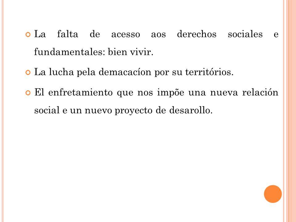 La falta de acesso aos derechos sociales e fundamentales: bien vivir. La lucha pela demacacíon por su territórios. El enfretamiento que nos impõe una
