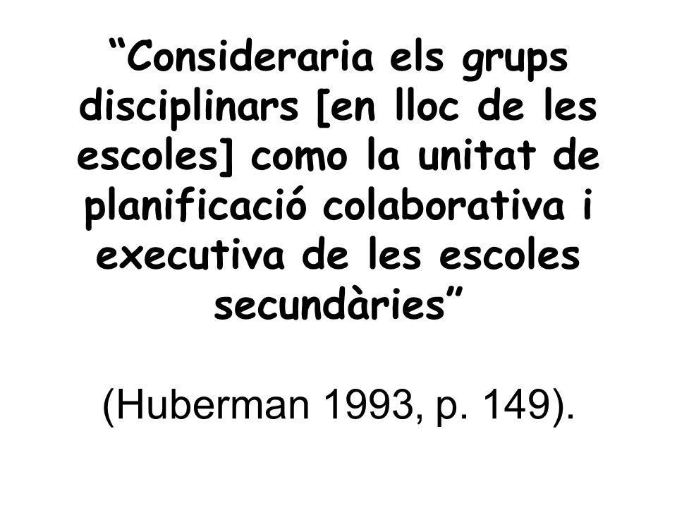 Consideraria els grups disciplinars [en lloc de les escoles] como la unitat de planificació colaborativa i executiva de les escoles secundàries (Huberman 1993, p.