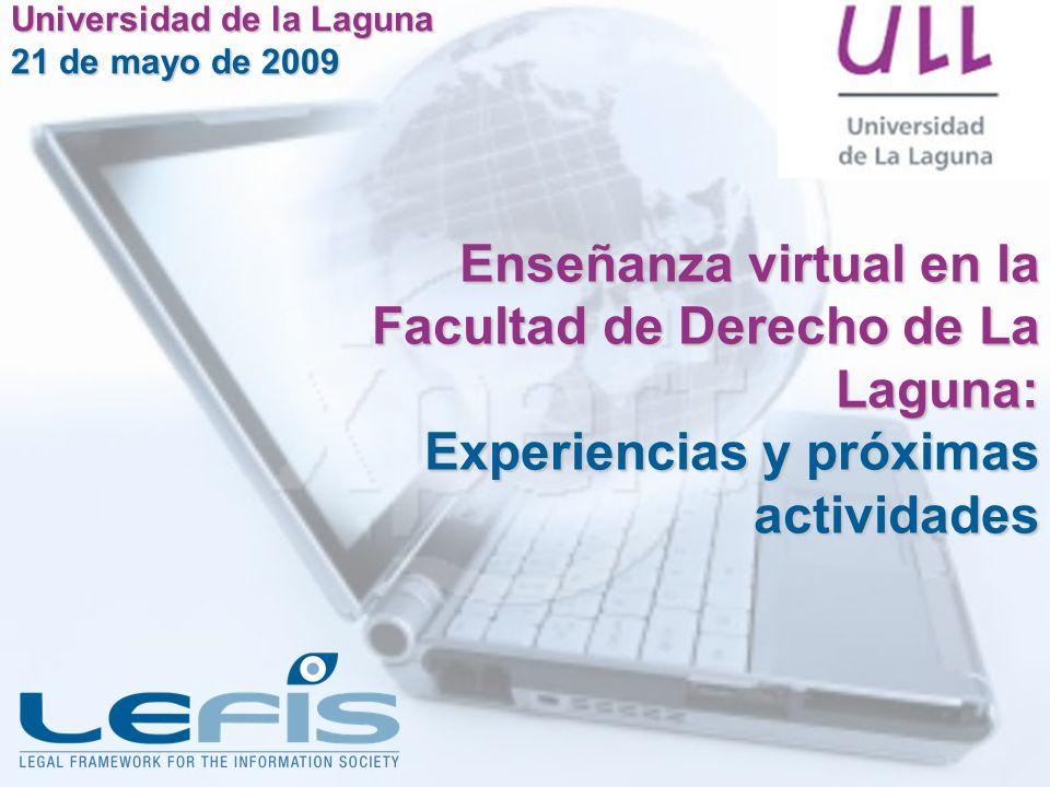 Enseñanza virtual en la Facultad de Derecho de La Laguna: Experiencias y próximas actividades Universidad de la Laguna 21 de mayo de 2009