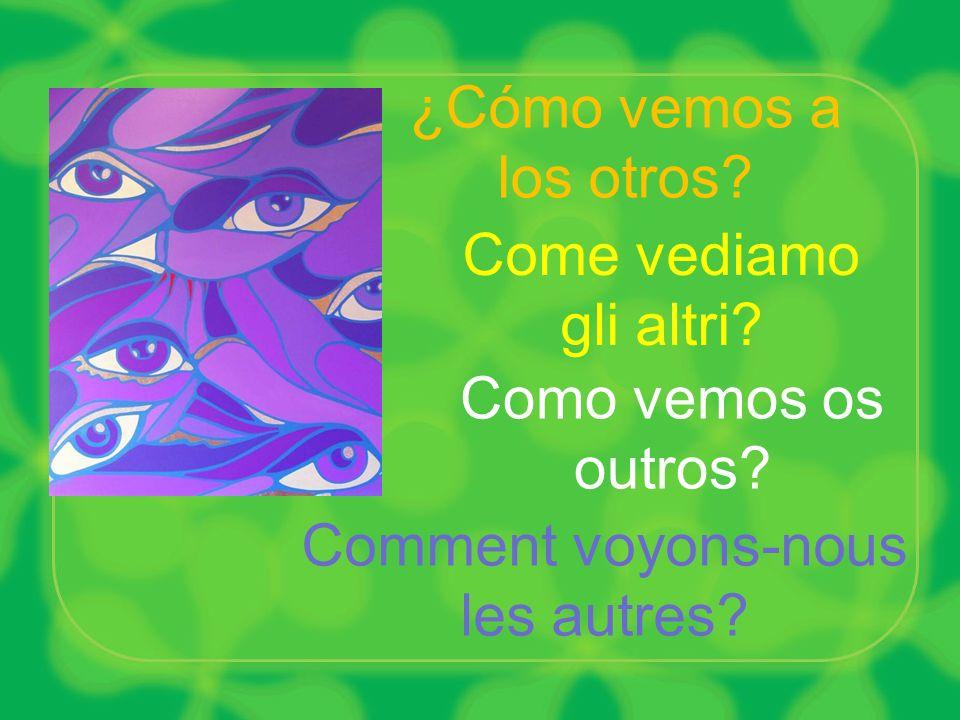 Comment voyons-nous les autres? Como vemos os outros? Come vediamo gli altri? ¿Cómo vemos a los otros?