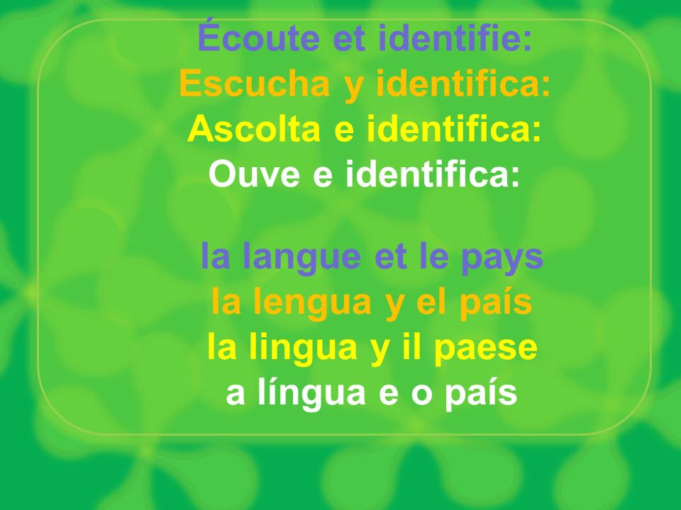 Écoute et identifie: Escucha y identifica: Ascolta e identifica: Ouve e identifica: la langue et le pays la lengua y el país la lingua y il paese a lí