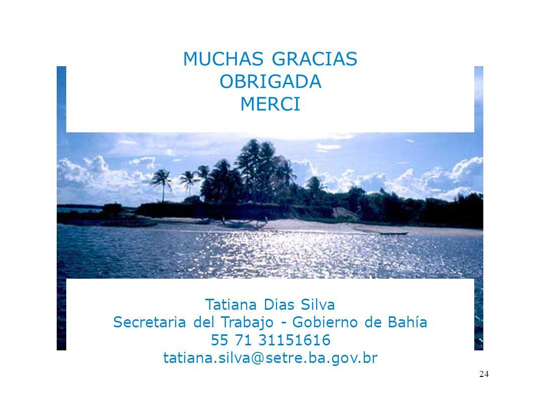 24 MUCHAS GRACIAS OBRIGADA MERCI Tatiana Dias Silva Secretaria del Trabajo - Gobierno de Bahía 55 71 31151616 tatiana.silva@setre.ba.gov.br