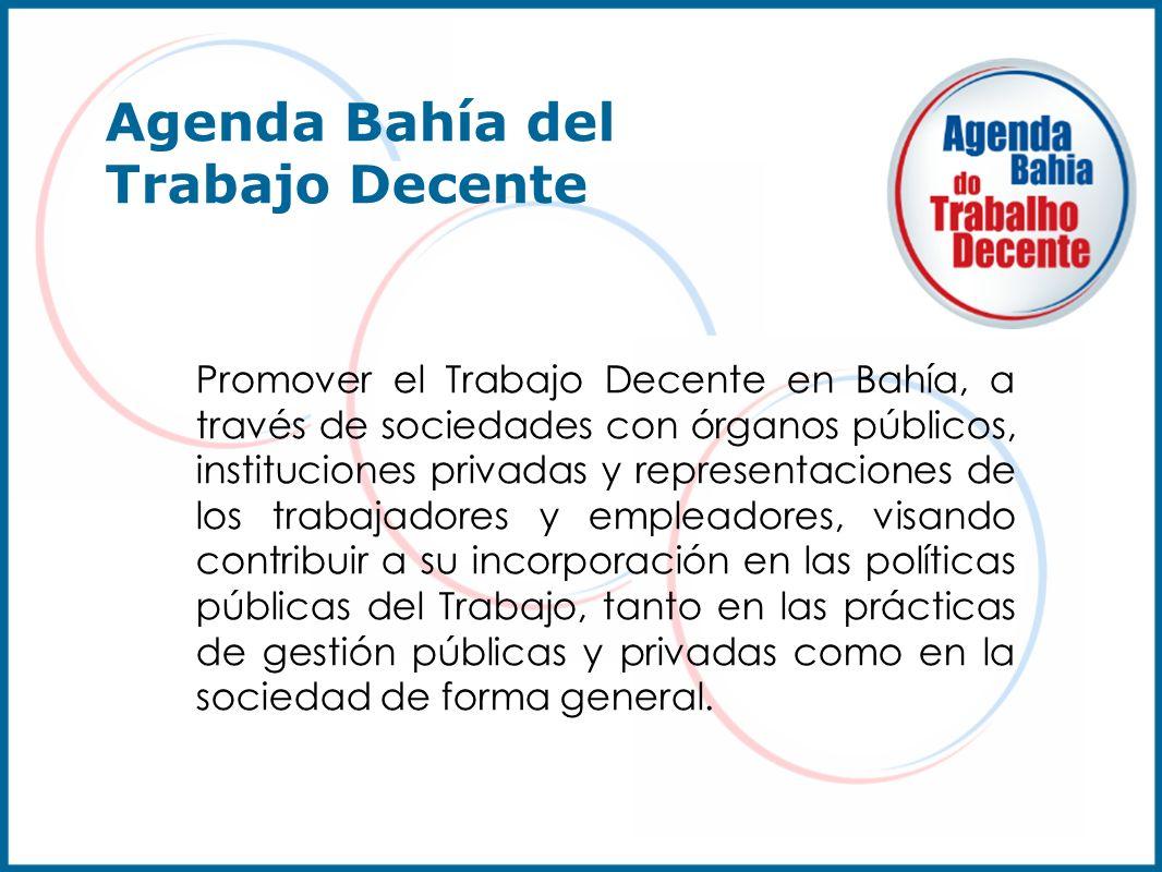 Agenda Bahía del Trabajo Decente Promover el Trabajo Decente en Bahía, a través de sociedades con órganos públicos, instituciones privadas y represent