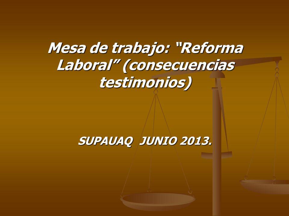 SUPAUAQ JUNIO 2013. Mesa de trabajo: Reforma Laboral (consecuencias testimonios)