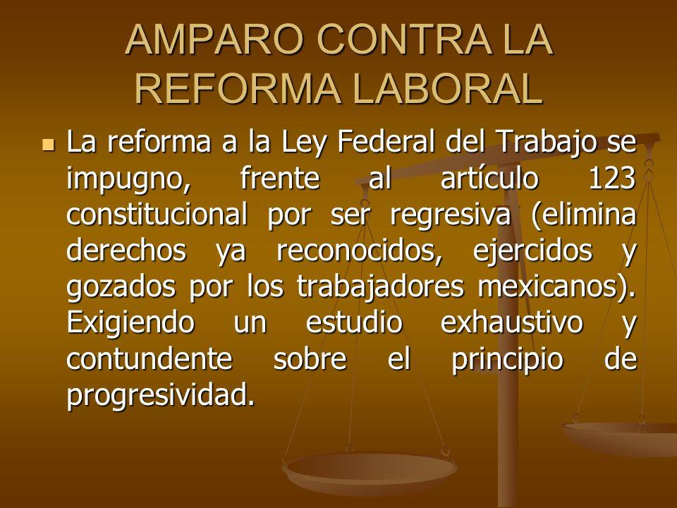 AMPARO CONTRA LA REFORMA LABORAL La reforma a la Ley Federal del Trabajo se impugno, frente al artículo 123 constitucional por ser regresiva (elimina