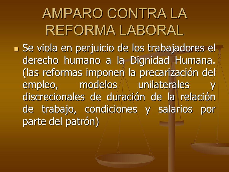 AMPARO CONTRA LA REFORMA LABORAL Se viola en perjuicio de los trabajadores el derecho humano a la Dignidad Humana. (las reformas imponen la precarizac