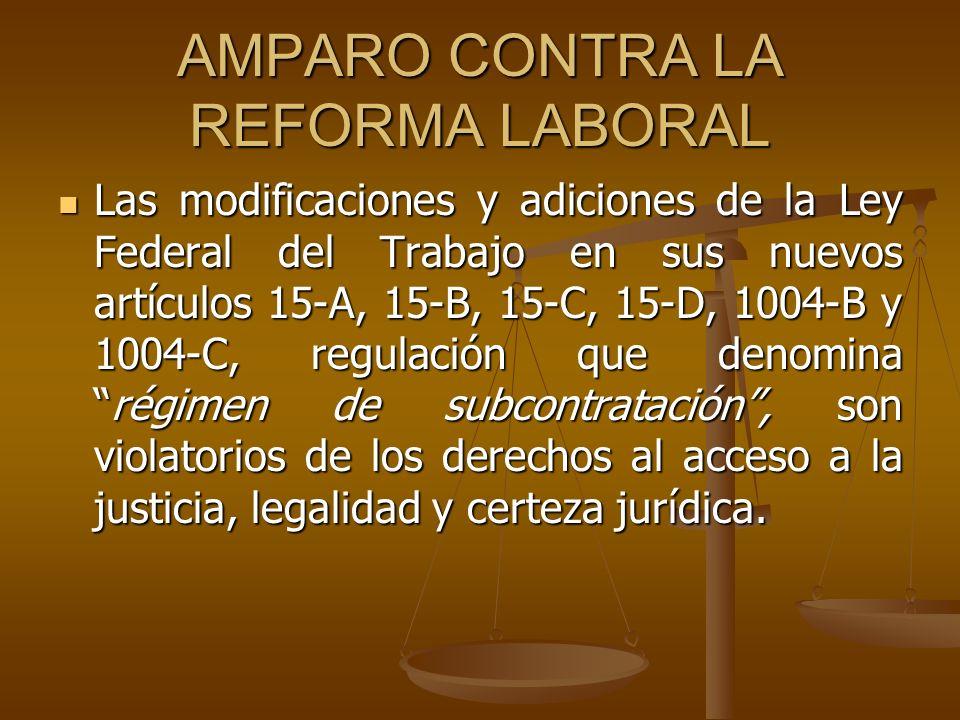 AMPARO CONTRA LA REFORMA LABORAL Las modificaciones y adiciones de la Ley Federal del Trabajo en sus nuevos artículos 15-A, 15-B, 15-C, 15-D, 1004-B y