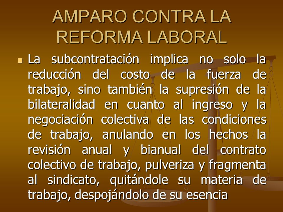 AMPARO CONTRA LA REFORMA LABORAL La subcontratación implica no solo la reducción del costo de la fuerza de trabajo, sino también la supresión de la bi