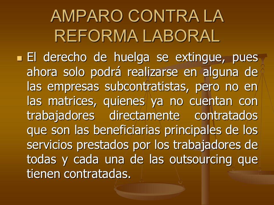 AMPARO CONTRA LA REFORMA LABORAL El derecho de huelga se extingue, pues ahora solo podrá realizarse en alguna de las empresas subcontratistas, pero no
