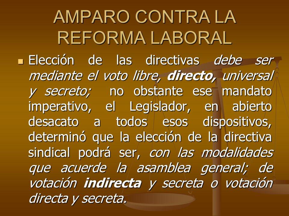 AMPARO CONTRA LA REFORMA LABORAL Elección de las directivas debe ser mediante el voto libre, directo, universal y secreto; no obstante ese mandato imp