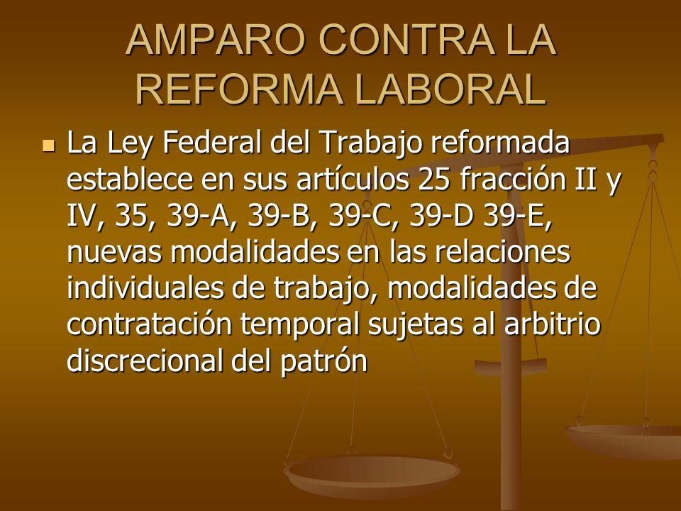 AMPARO CONTRA LA REFORMA LABORAL La Ley Federal del Trabajo reformada establece en sus artículos 25 fracción II y IV, 35, 39-A, 39-B, 39-C, 39-D 39-E,