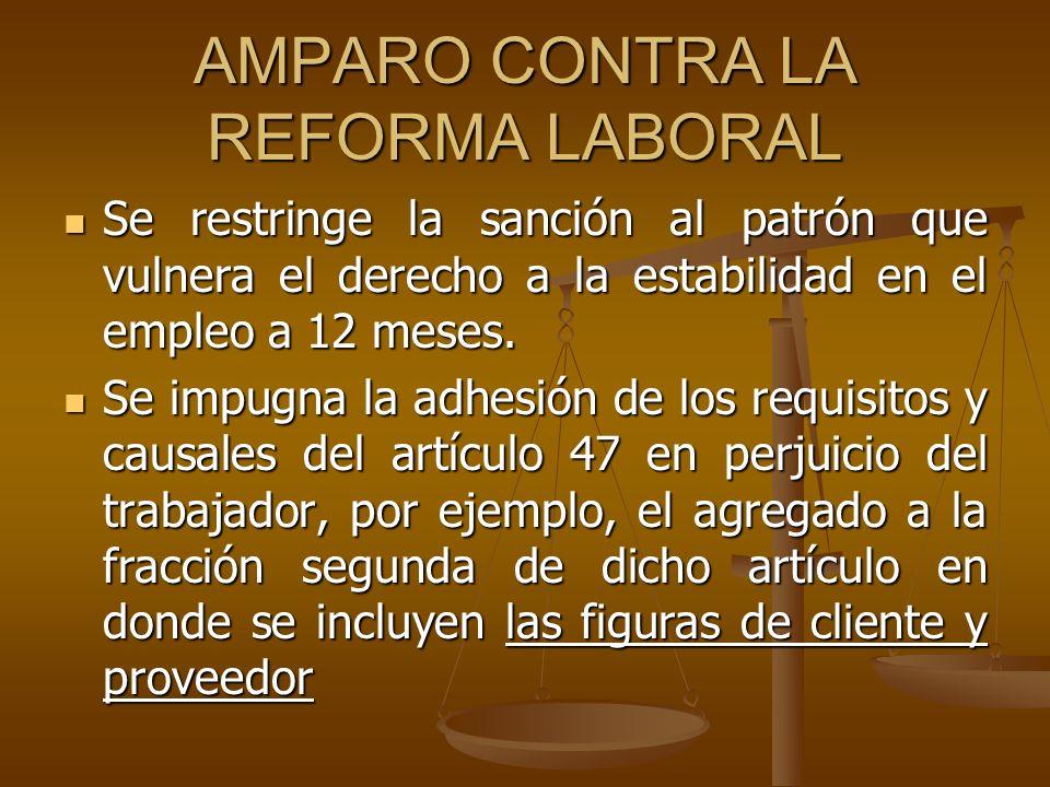 AMPARO CONTRA LA REFORMA LABORAL Se restringe la sanción al patrón que vulnera el derecho a la estabilidad en el empleo a 12 meses. Se restringe la sa