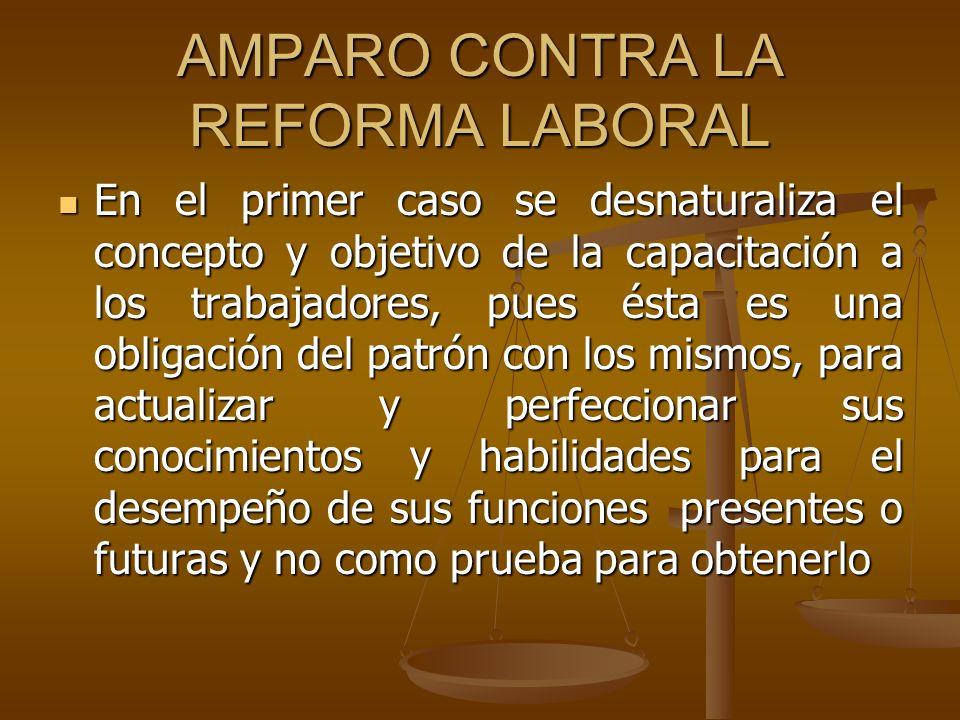 AMPARO CONTRA LA REFORMA LABORAL En el primer caso se desnaturaliza el concepto y objetivo de la capacitación a los trabajadores, pues ésta es una obl