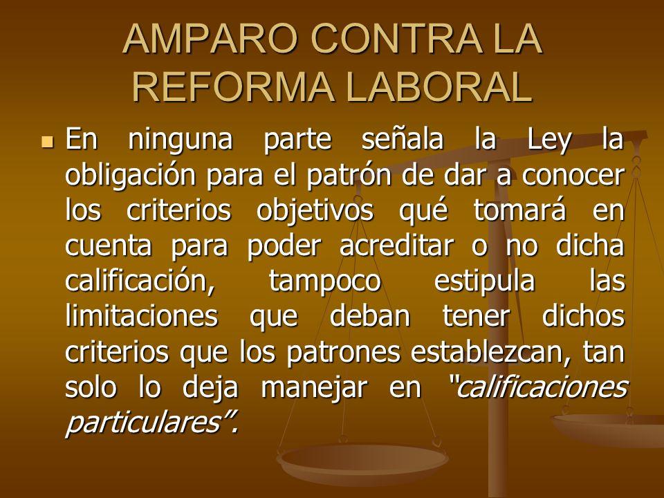 AMPARO CONTRA LA REFORMA LABORAL En ninguna parte señala la Ley la obligación para el patrón de dar a conocer los criterios objetivos qué tomará en cu