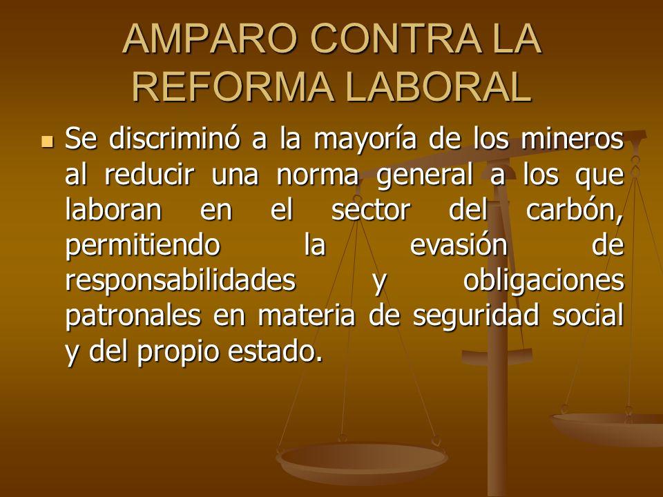 AMPARO CONTRA LA REFORMA LABORAL Se discriminó a la mayoría de los mineros al reducir una norma general a los que laboran en el sector del carbón, per