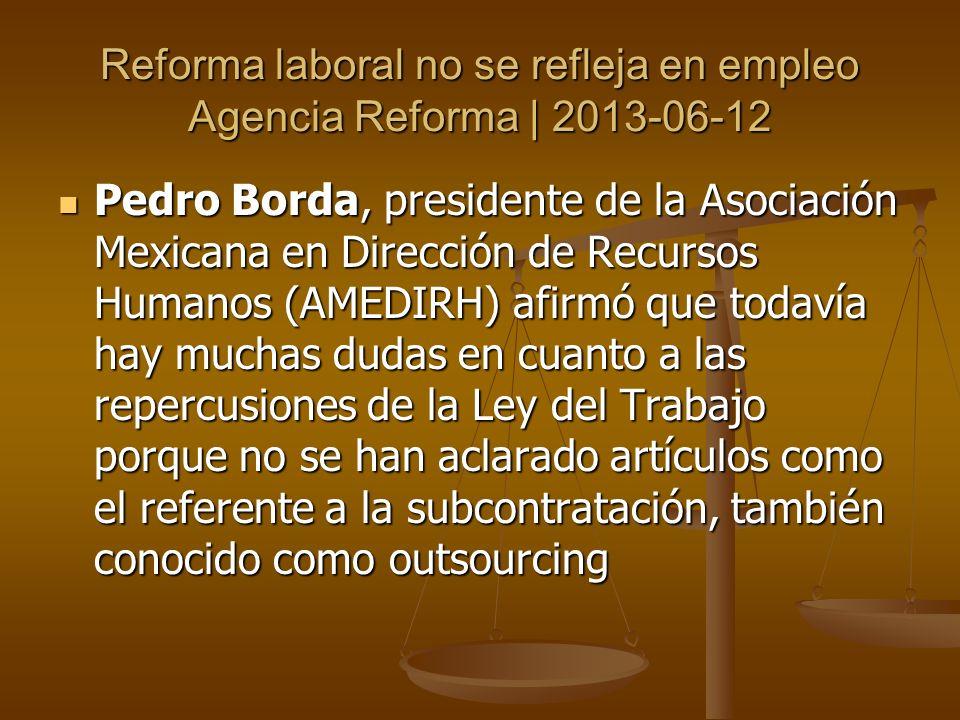 Reforma laboral no se refleja en empleo Agencia Reforma | 2013-06-12 Es difícil ver lo que está pasando en la contratación.