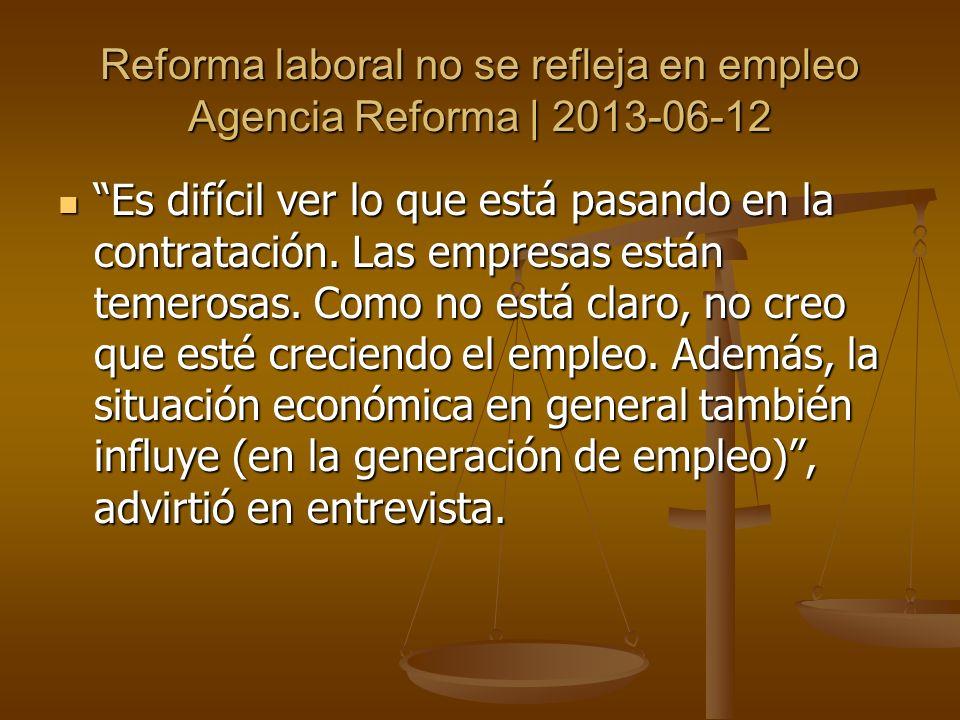 Reforma laboral no se refleja en empleo Agencia Reforma | 2013-06-12 Es difícil ver lo que está pasando en la contratación. Las empresas están temeros