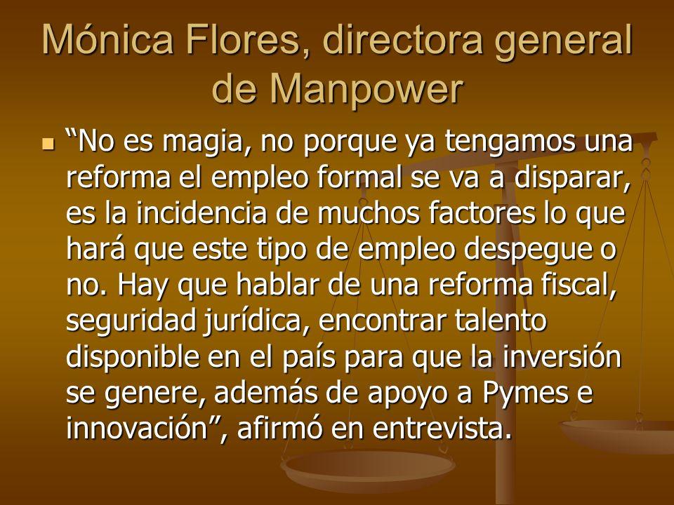 Mónica Flores, directora general de Manpower No es magia, no porque ya tengamos una reforma el empleo formal se va a disparar, es la incidencia de muc