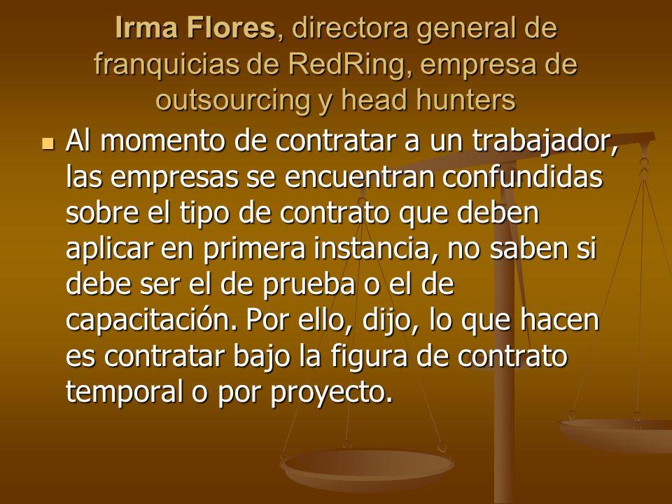 Irma Flores, directora general de franquicias de RedRing, empresa de outsourcing y head hunters Al momento de contratar a un trabajador, las empresas