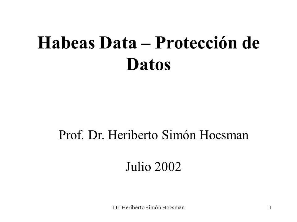 Dr. Heriberto Simón Hocsman1 Habeas Data – Protección de Datos Prof. Dr. Heriberto Simón Hocsman Julio 2002