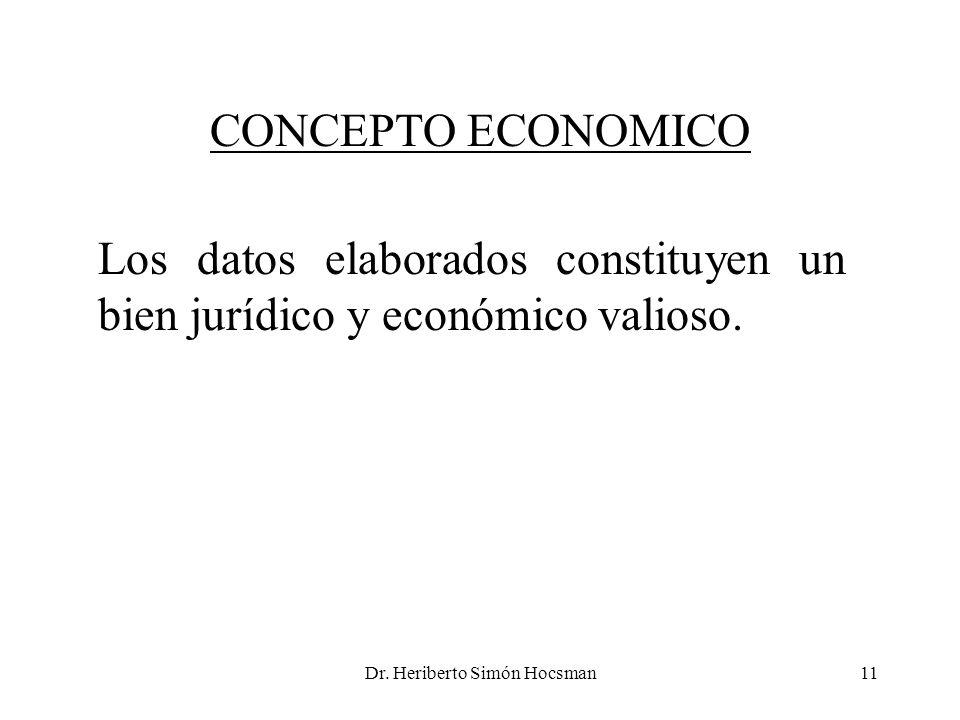 Dr. Heriberto Simón Hocsman11 Los datos elaborados constituyen un bien jurídico y económico valioso. CONCEPTO ECONOMICO